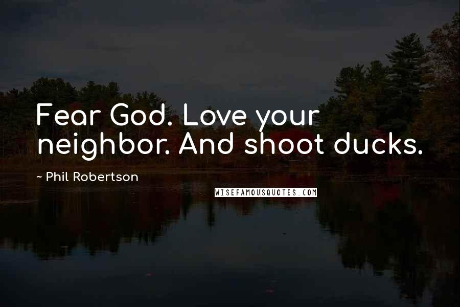 Phil Robertson quotes: Fear God. Love your neighbor. And shoot ducks.