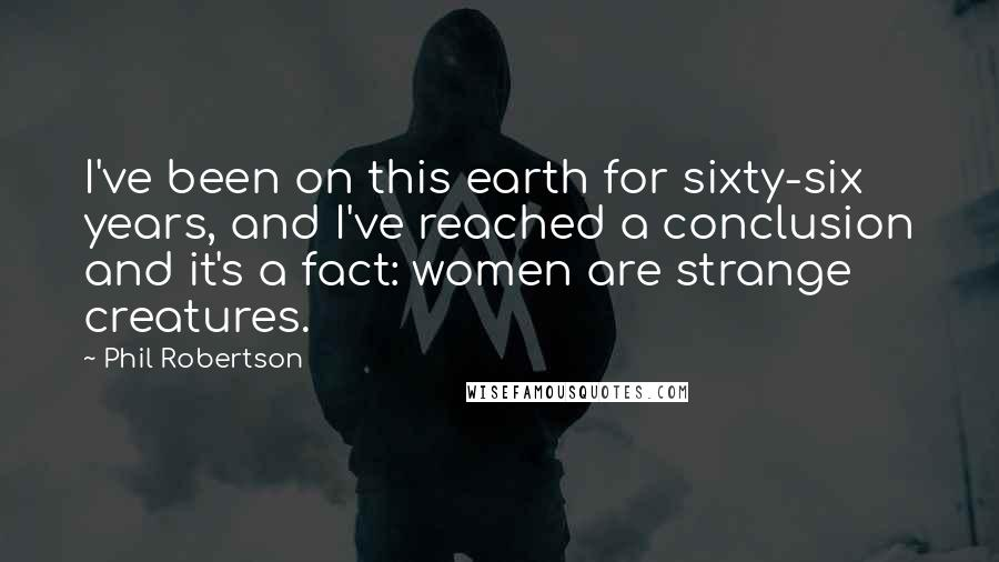 Phil Robertson quotes: I've been on this earth for sixty-six years, and I've reached a conclusion and it's a fact: women are strange creatures.