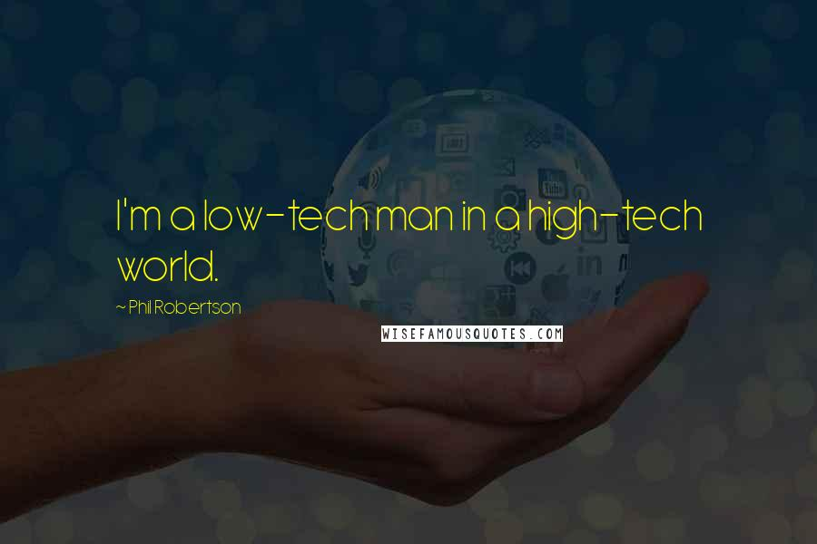Phil Robertson quotes: I'm a low-tech man in a high-tech world.