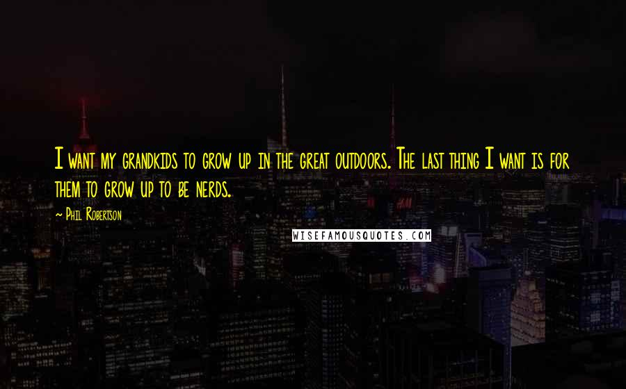 Phil Robertson quotes: I want my grandkids to grow up in the great outdoors. The last thing I want is for them to grow up to be nerds.