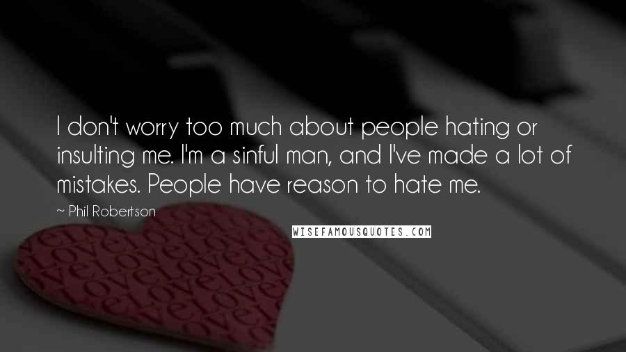 Phil Robertson quotes: I don't worry too much about people hating or insulting me. I'm a sinful man, and I've made a lot of mistakes. People have reason to hate me.