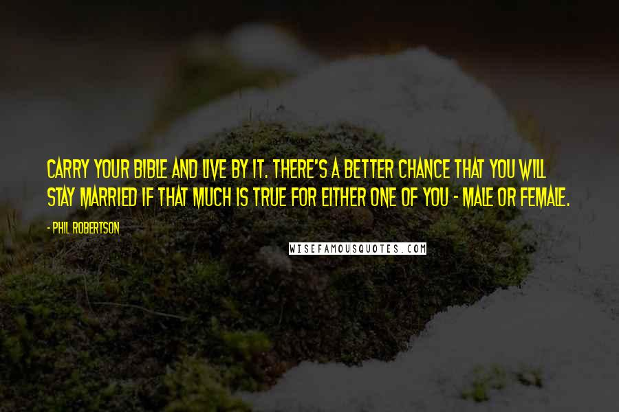 Phil Robertson quotes: Carry your Bible and live by it. There's a better chance that you will stay married if that much is true for either one of you - male or female.