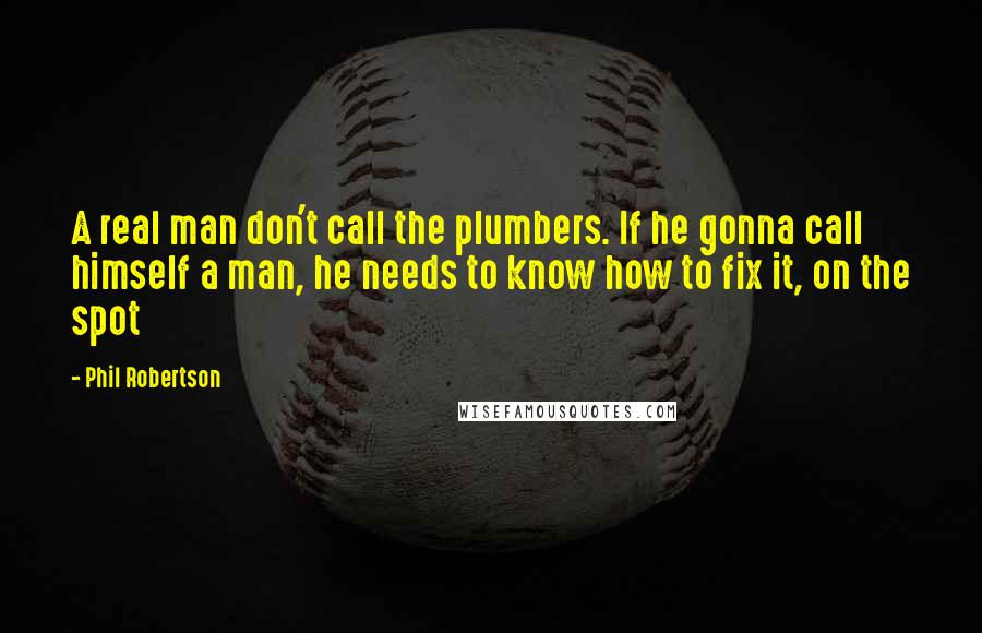 Phil Robertson quotes: A real man don't call the plumbers. If he gonna call himself a man, he needs to know how to fix it, on the spot