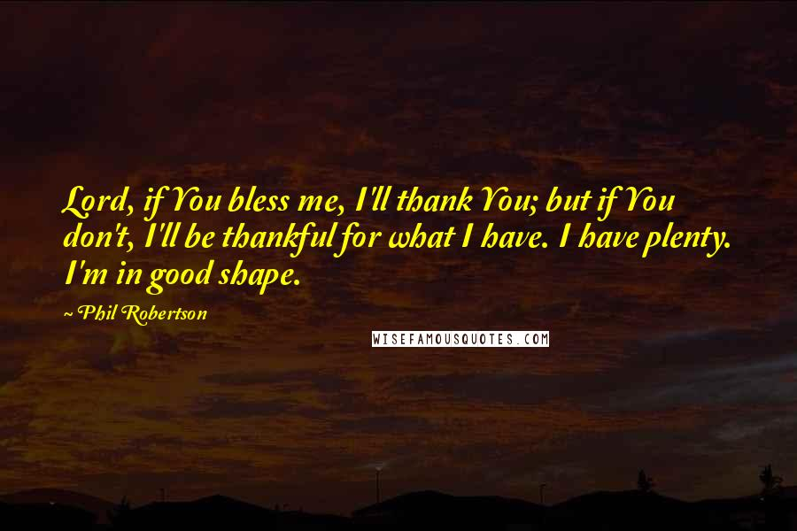 Phil Robertson quotes: Lord, if You bless me, I'll thank You; but if You don't, I'll be thankful for what I have. I have plenty. I'm in good shape.