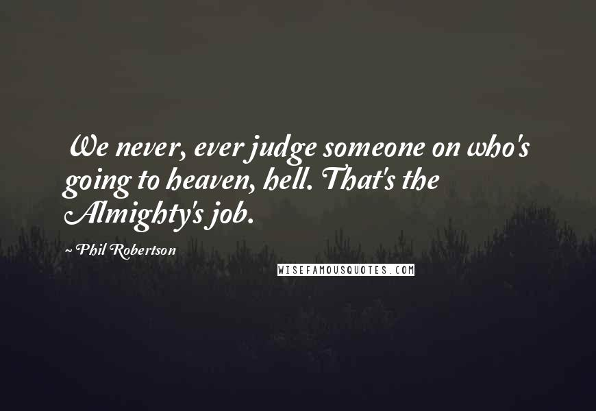 Phil Robertson quotes: We never, ever judge someone on who's going to heaven, hell. That's the Almighty's job.