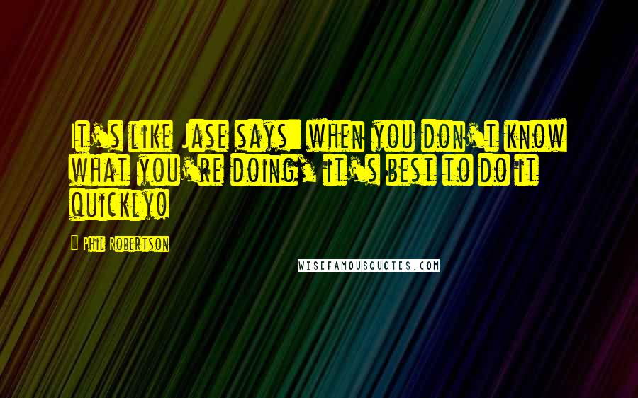 Phil Robertson quotes: It's like Jase says: when you don't know what you're doing, it's best to do it quickly!