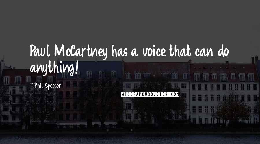 Phil Spector quotes: Paul McCartney has a voice that can do anything!