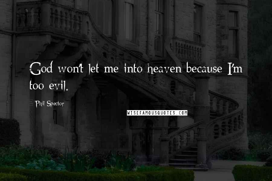 Phil Spector quotes: God won't let me into heaven because I'm too evil.