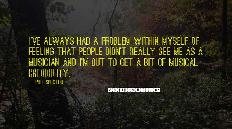 Phil Spector quotes: I've always had a problem within myself of feeling that people didn't really see me as a musician and I'm out to get a bit of musical credibility.