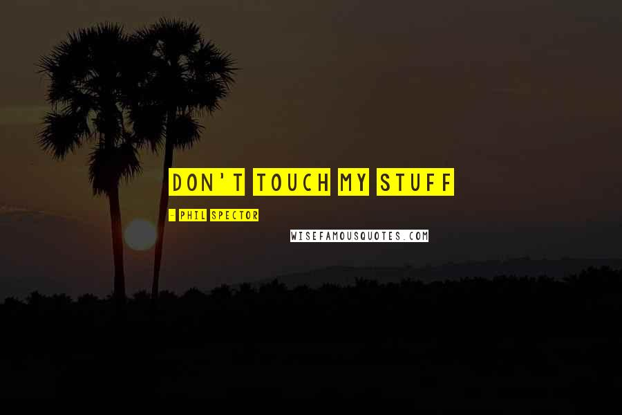 Phil Spector quotes: don't touch my stuff