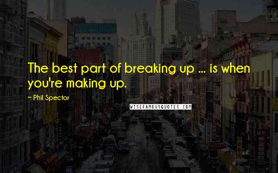 Phil Spector quotes: The best part of breaking up ... is when you're making up.