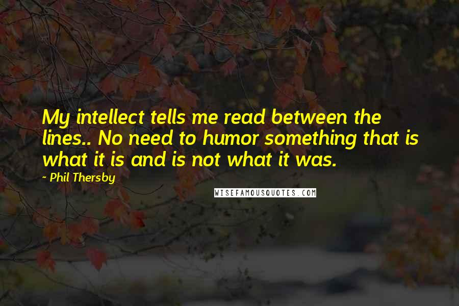 Phil Thersby quotes: My intellect tells me read between the lines.. No need to humor something that is what it is and is not what it was.