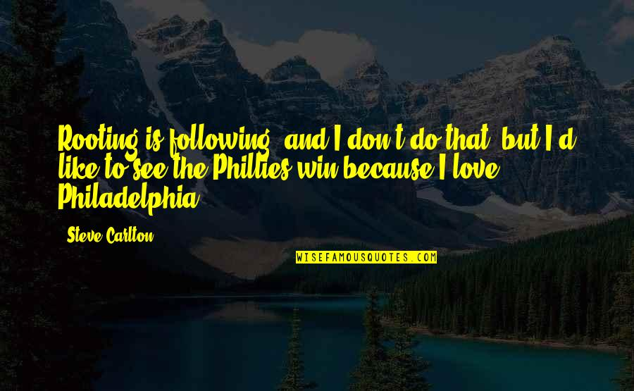 Philadelphia Phillies Quotes By Steve Carlton: Rooting is following, and I don't do that,