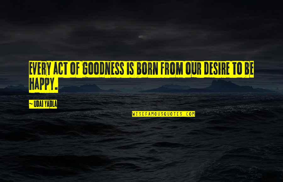 Philanthropy Inspirational Quotes By Udai Yadla: Every act of goodness is born from our