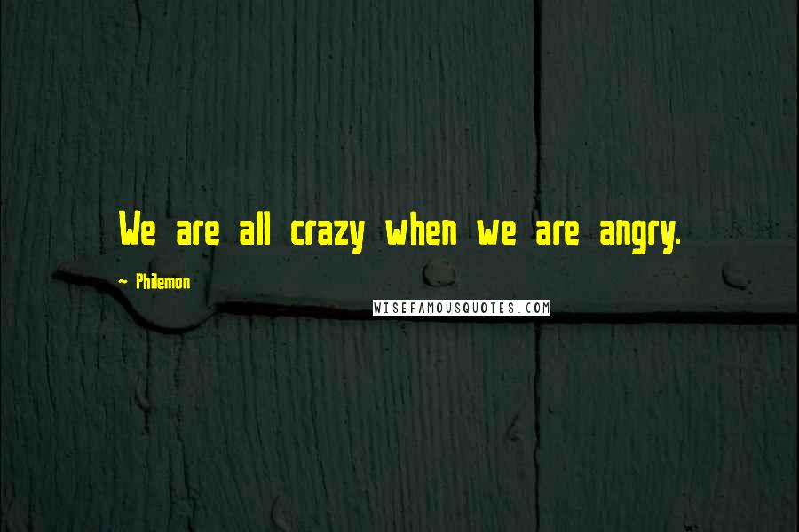 Philemon quotes: We are all crazy when we are angry.