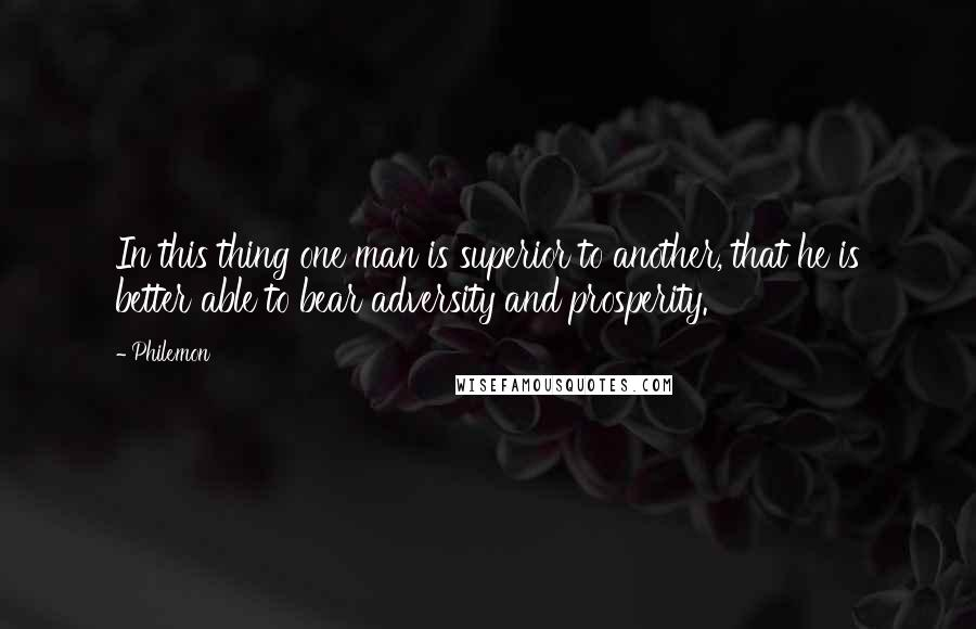 Philemon quotes: In this thing one man is superior to another, that he is better able to bear adversity and prosperity.
