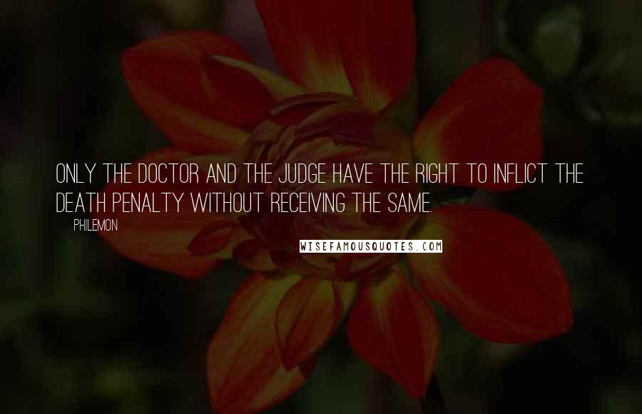 Philemon quotes: Only the doctor and the judge have the right to inflict the death penalty without receiving the same.