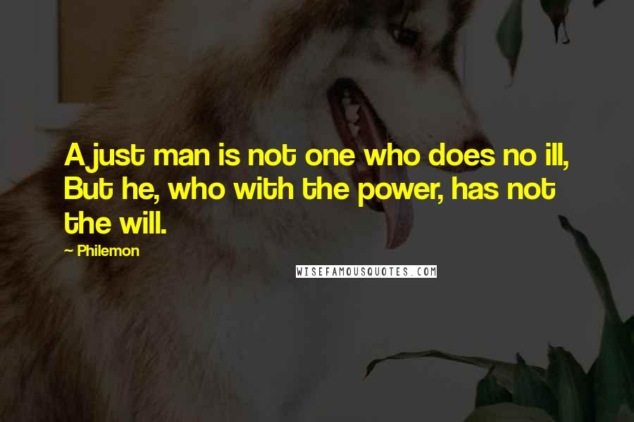 Philemon quotes: A just man is not one who does no ill, But he, who with the power, has not the will.