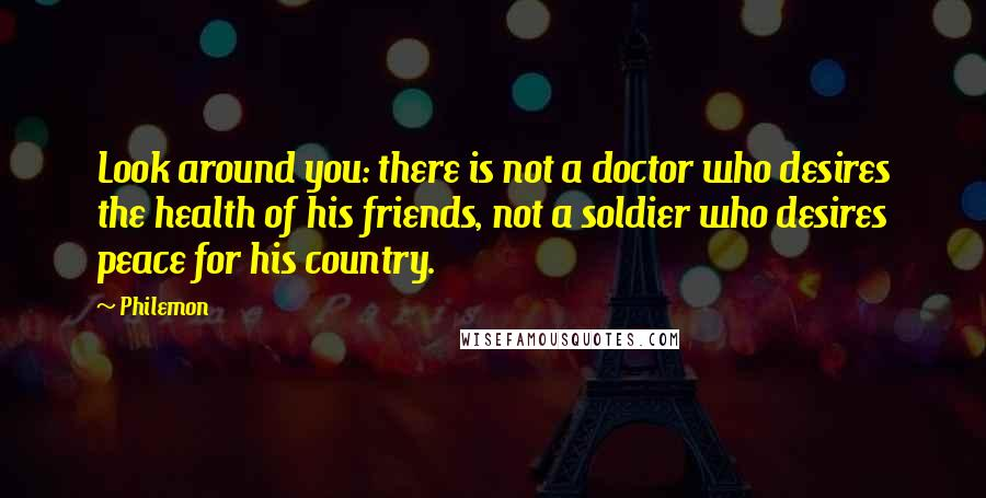 Philemon quotes: Look around you: there is not a doctor who desires the health of his friends, not a soldier who desires peace for his country.