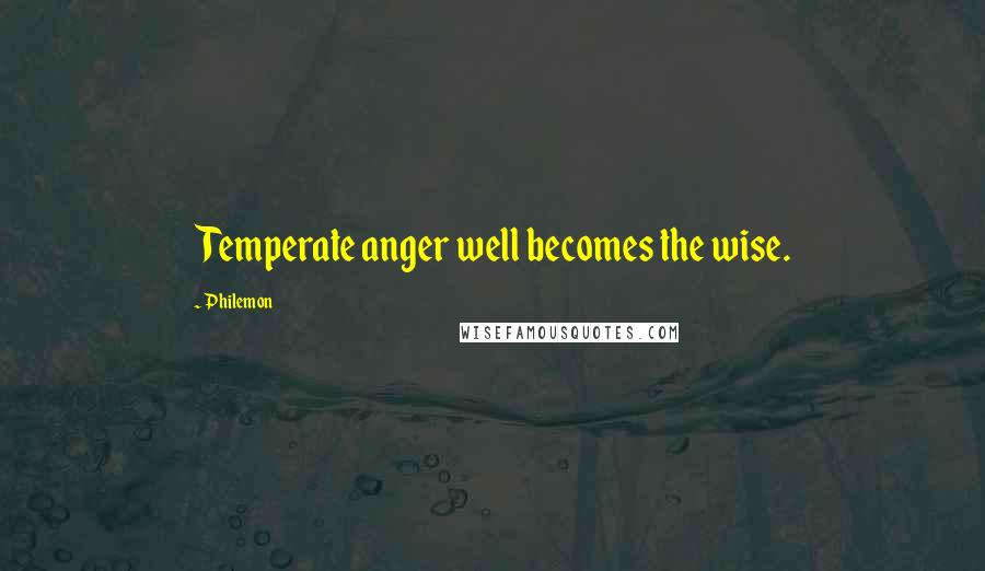 Philemon quotes: Temperate anger well becomes the wise.