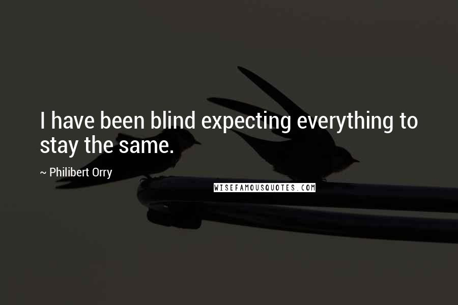 Philibert Orry quotes: I have been blind expecting everything to stay the same.