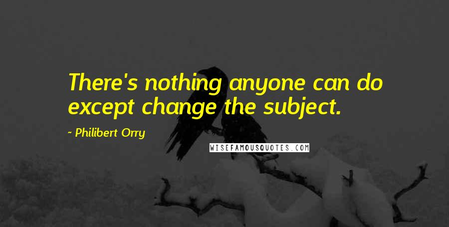 Philibert Orry quotes: There's nothing anyone can do except change the subject.