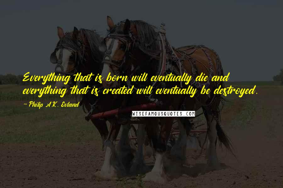 Philip A.K. Ovland quotes: Everything that is born will eventually die and everything that is created will eventually be destroyed.