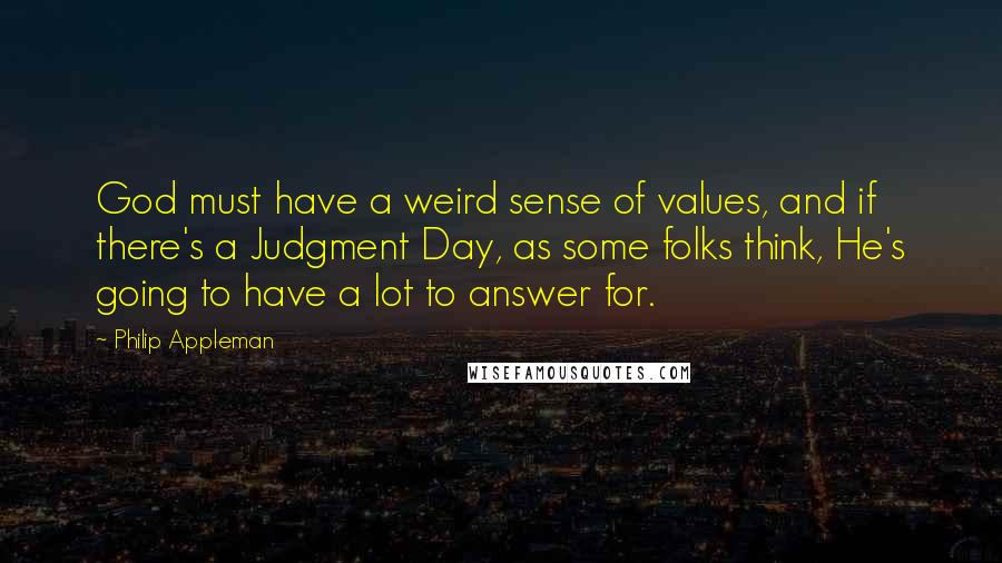 Philip Appleman quotes: God must have a weird sense of values, and if there's a Judgment Day, as some folks think, He's going to have a lot to answer for.