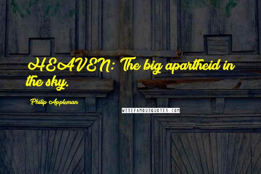 Philip Appleman quotes: HEAVEN: The big apartheid in the sky.