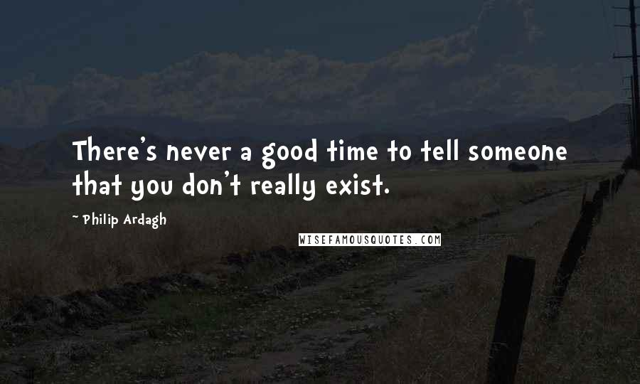 Philip Ardagh quotes: There's never a good time to tell someone that you don't really exist.