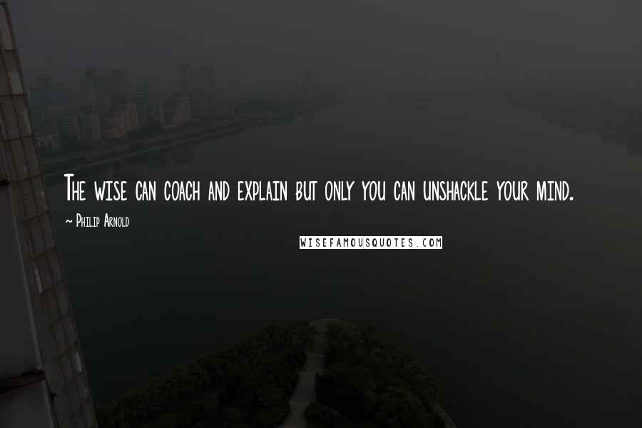 Philip Arnold quotes: The wise can coach and explain but only you can unshackle your mind.