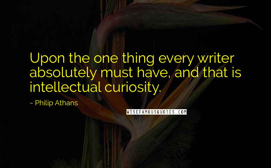 Philip Athans quotes: Upon the one thing every writer absolutely must have, and that is intellectual curiosity.