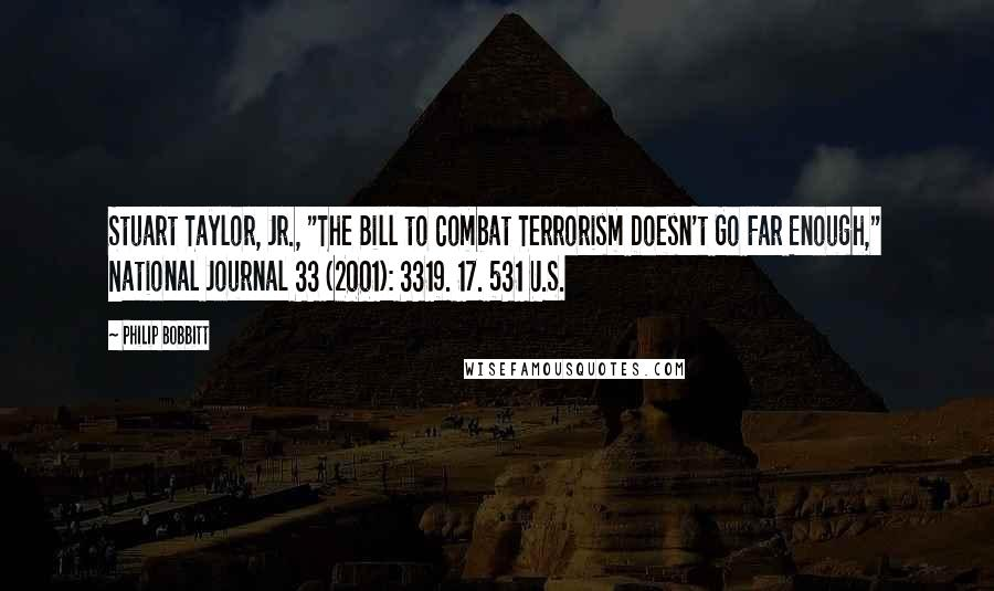 "Philip Bobbitt quotes: Stuart Taylor, Jr., ""The Bill to Combat Terrorism Doesn't Go Far Enough,"" National Journal 33 (2001): 3319. 17. 531 U.S."