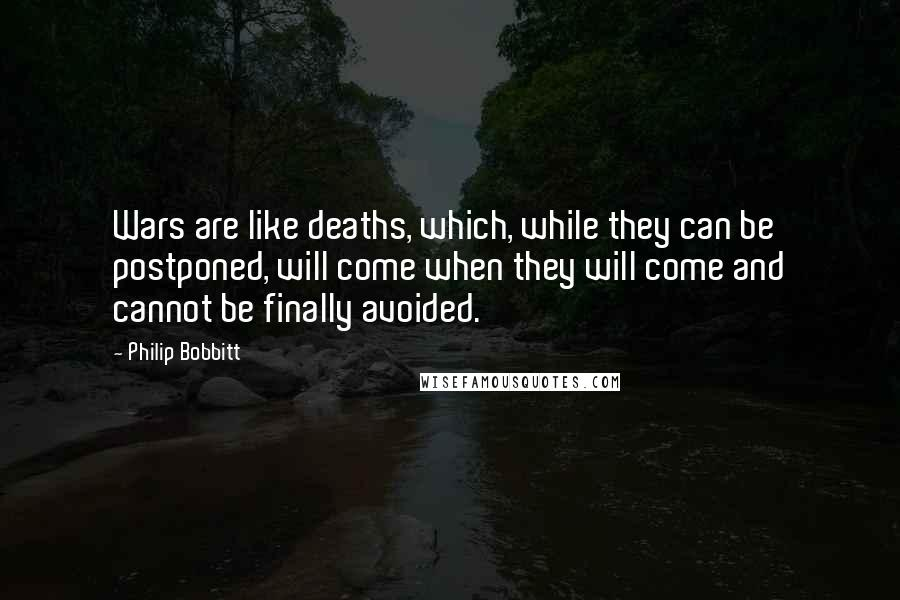 Philip Bobbitt quotes: Wars are like deaths, which, while they can be postponed, will come when they will come and cannot be finally avoided.