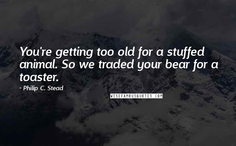 Philip C. Stead quotes: You're getting too old for a stuffed animal. So we traded your bear for a toaster.