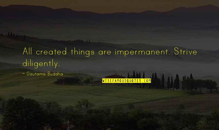 Philip Connors Quotes By Gautama Buddha: All created things are impermanent. Strive diligently.