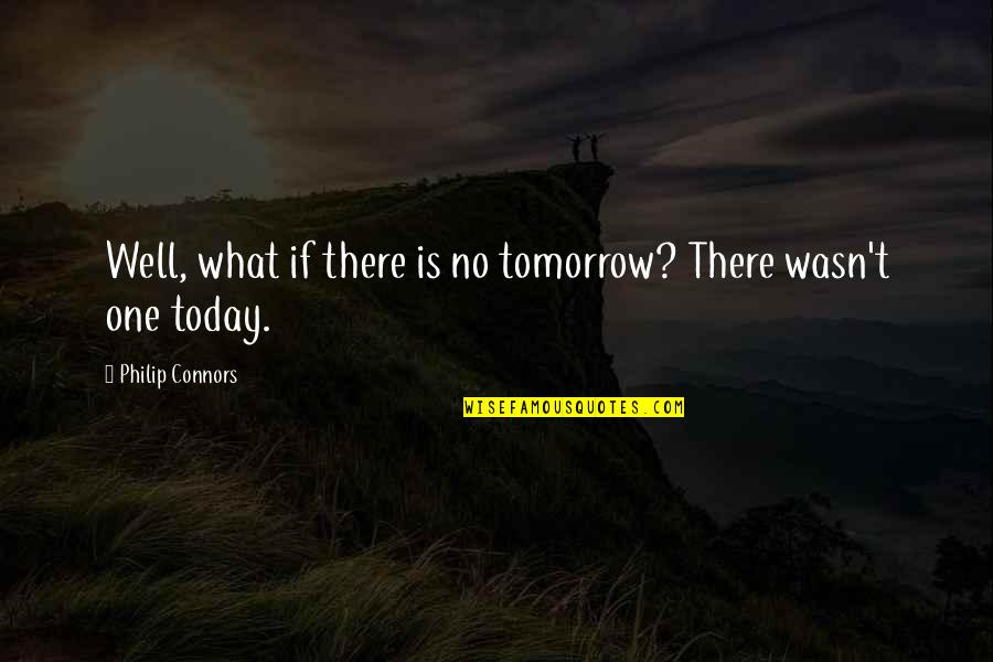 Philip Connors Quotes By Philip Connors: Well, what if there is no tomorrow? There