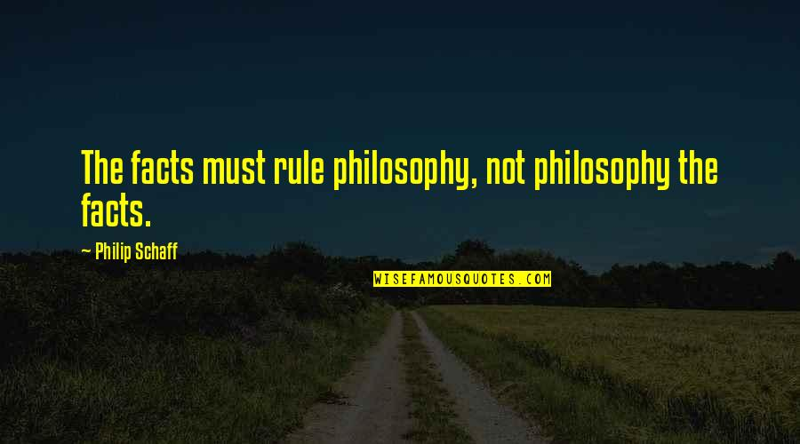Philip Connors Quotes By Philip Schaff: The facts must rule philosophy, not philosophy the