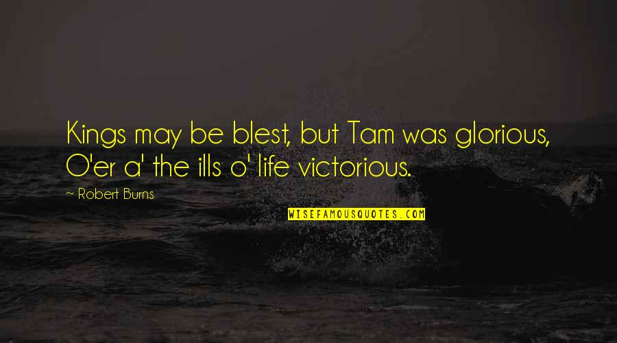 Philip Connors Quotes By Robert Burns: Kings may be blest, but Tam was glorious,
