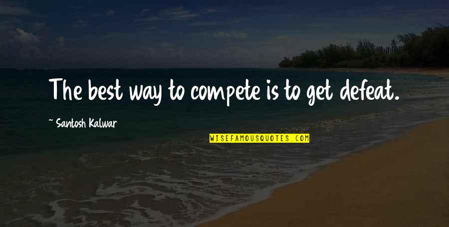 Philip Connors Quotes By Santosh Kalwar: The best way to compete is to get