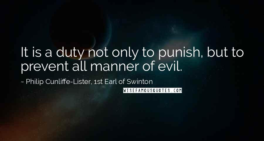 Philip Cunliffe-Lister, 1st Earl Of Swinton quotes: It is a duty not only to punish, but to prevent all manner of evil.