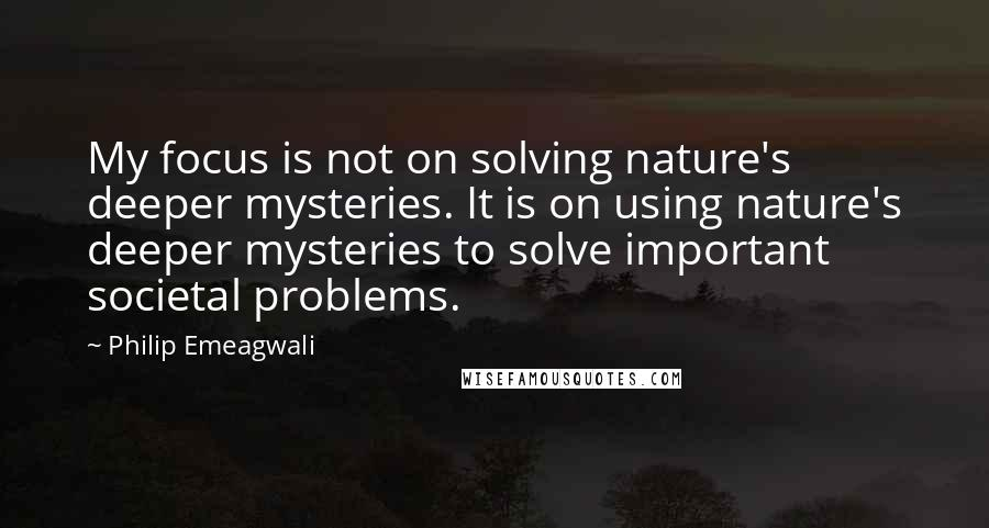 Philip Emeagwali quotes: My focus is not on solving nature's deeper mysteries. It is on using nature's deeper mysteries to solve important societal problems.
