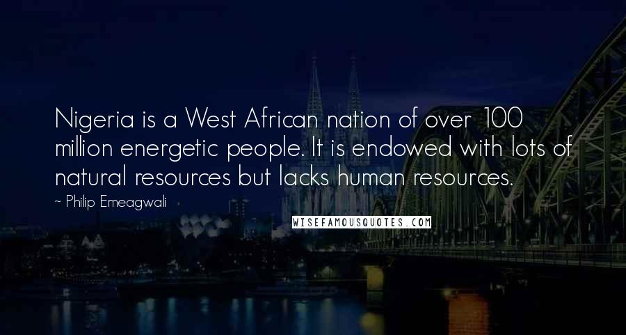 Philip Emeagwali quotes: Nigeria is a West African nation of over 100 million energetic people. It is endowed with lots of natural resources but lacks human resources.
