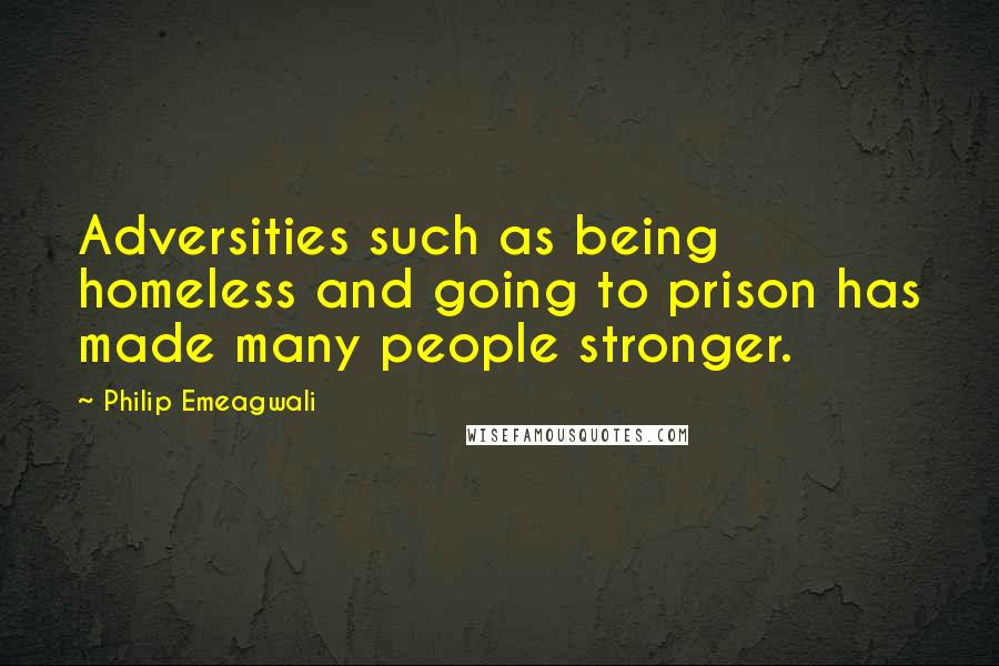 Philip Emeagwali quotes: Adversities such as being homeless and going to prison has made many people stronger.