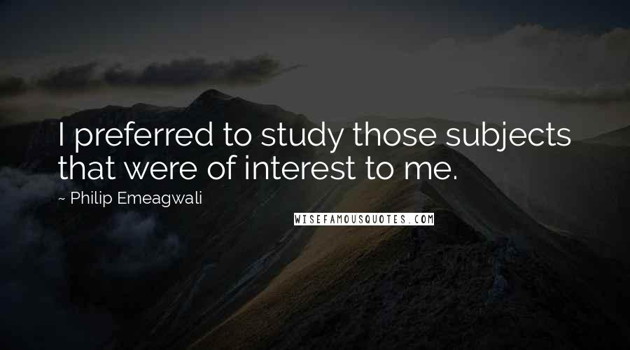 Philip Emeagwali quotes: I preferred to study those subjects that were of interest to me.