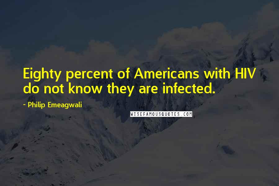 Philip Emeagwali quotes: Eighty percent of Americans with HIV do not know they are infected.
