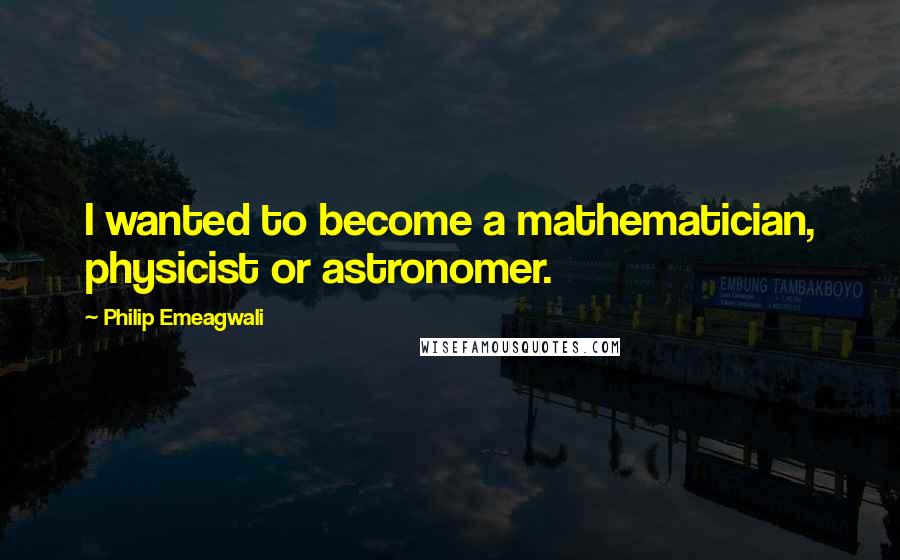 Philip Emeagwali quotes: I wanted to become a mathematician, physicist or astronomer.