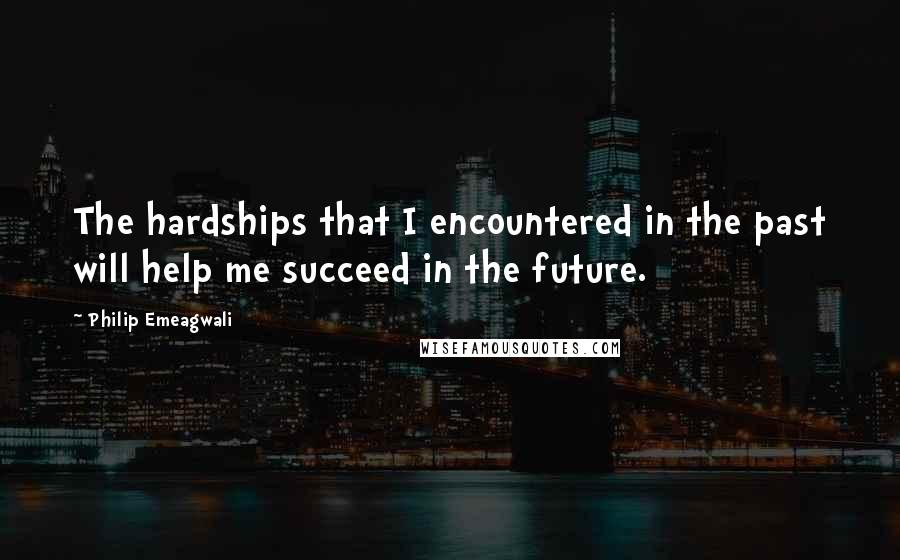 Philip Emeagwali quotes: The hardships that I encountered in the past will help me succeed in the future.