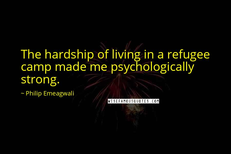 Philip Emeagwali quotes: The hardship of living in a refugee camp made me psychologically strong.