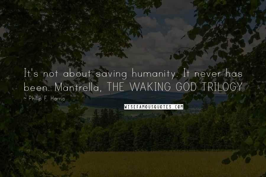 Philip F. Harris quotes: It's not about saving humanity. It never has been. Mantrella, THE WAKING GOD TRILOGY